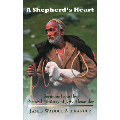 A Shepherd's Heart: Sermons from the Pastoral Ministry of J W  Alexander