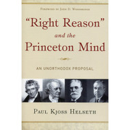 Right Reason and the Princeton Mind: An Unorthodox Proposal by Paul Kjoss Helseth