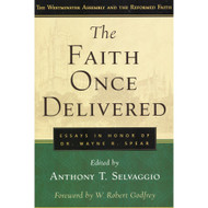 The Faith Once Delivered: Essays in Honor of Dr. Wayne R. Spear