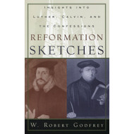 Reformation Sketches: Insights into Luther, Calvin, and the Confessions by W. Robert Godfrey
