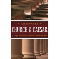 Church & Caesar: A Legal Primer for Church Office-Bearers by Ray Pennings