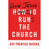 How Jesus Runs the Church by Guy Prentiss Waters