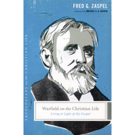 Warfield on the Christian Life: Living in Light of the Gospel by Fred G. Zaspel