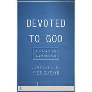 Devoted To God: Blueprints for Sanctification by Sinclair B. Ferguson