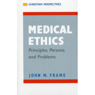 Medical Ethics: Principles, Persons, and Problems by John M. Frame
