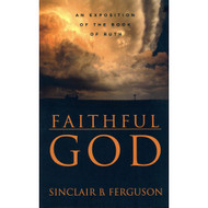 Faithful God: An Exposition of the Book of Ruth by Sinclair B. Ferguson
