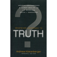 Whatever Happened to Truth? by Andreas Köstenberger