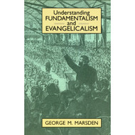 Understanding Fundamentalism and Evangelicalism by George Marsden