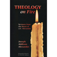 Theology on Fire: Sermons from the Heart of J.A. Alexander