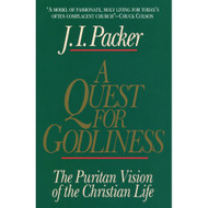 A Quest for Godliness: The Puritan Vision of the Christian Life by J. I. Packer