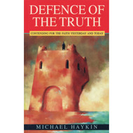 Defence of the Truth: Contending for the Faith Yesterday and Today by Michael Haykin