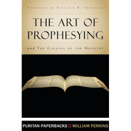 The Art of Prophesying and The Calling of the Ministry by William Perkins