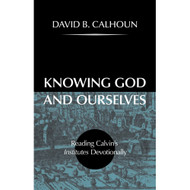 Knowing God and Ourselves: Reading Calvin's Institutes Devotionally