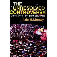 The Unresolved Controversy: Unity with Non-Evangelicals by Lain H. Murray (Paperback)
