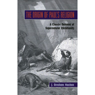 The Origin of Paul's Religion: A Classic Defense of Supernatural Christianity