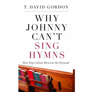 Why Johnny Can't Sing Hymns by T. David Gordon (Paperback)