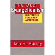 The Old Evangelicalism: Old Truths for a New Awakening