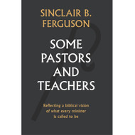 Some Pastors and Teachers by Sinclair B. Ferguson