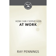 How Can I Serve God at Work? (Cultivating Biblical Godliness)