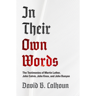 In Their Own Words: he Testimonies of Martin Luther, John Calvin, John Knox, and John Bunyan