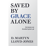 Saved By Grace Alone: Sermons on Ezekiel 36:16-36