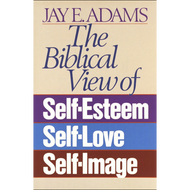 The Biblical View of Self Esteem, Self Love, and Self Image by Jay E. Adams (Paperback)