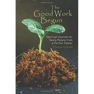 The Good Work Begun: Spiritual Counsel for Young People from a Puritan Pastor
