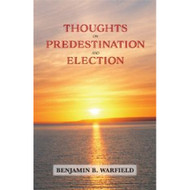 Thoughts on Predestination and Election by Benjamin B. Warfield