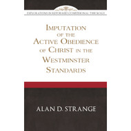 The Imputation of the Active Obedience of Christ in the Westminster Standards: Explorations in Reformed Confessional Theology