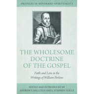 The Wholesome Doctrine of the Gospel: Faith and Love in the Writings of William Perkins - Profiles in Reformed Spirituality