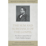 The Sum and Substance of the Gospel: The Christ-Centered Piety of Charles Haddon Spurgeon