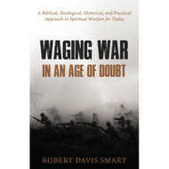Waging War in an Age of Doubt: A Biblical, Theological, Historical, and Practical Approach to Spiritual Warfare for Today