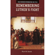 Remembering Luther's Fight: A Primer on Martin Luther's Life and Legacy of Standing for the Gospel