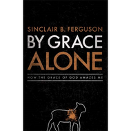 By Grace Alone by Sinclair B. Ferguson (Hardcover)