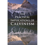 Practical Implications of Calvinism by  Albert N. Martin (Paperback)