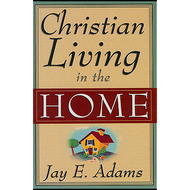 Christian Living in the Home by Jay E. Adams (Paperback)