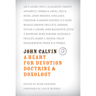 John Calvin, A Heart for Devotion, Doctrine, and Doxology by Burk Parsons (Hardcover)