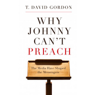 Why Johnny Can't Preach by T. David Gordon (Paperback)