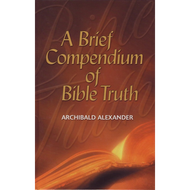 A Brief Compendium of Bible Truth by Archibald Alexander (Hardcover)