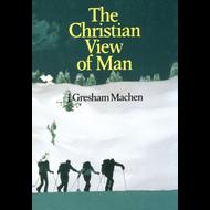 The Christian View of Man by J. Gresham Machen (Paperback)