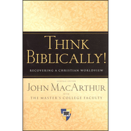 Think Biblically! Rediscovering a Christian Worldview by John MacArthur (Hardcover)