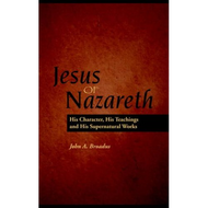 Jesus of Nazareth: His Character, Teaching and Supernatural Works by John A. Broadus (Paperback)