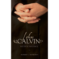 John Calvin: His Life and Influence by Robert L. Reymond (Paperback)