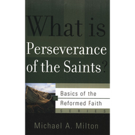 What is Perseverance of the Saints? by Michael A. Milton (Booklet)