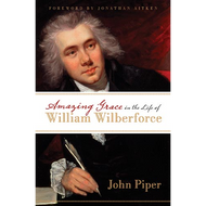 Amazing Grace in the Life of William Wilberforce by John Piper (Paperback)