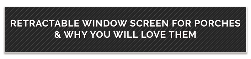 Retractable Window Screen For Porches & Why You Will Love Them