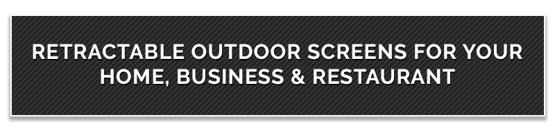 Retractable Outdoor Screens FOR Your Home, Business & Restauran