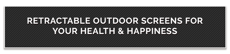 Retractable Outdoor Screens For Your Health & Happiness