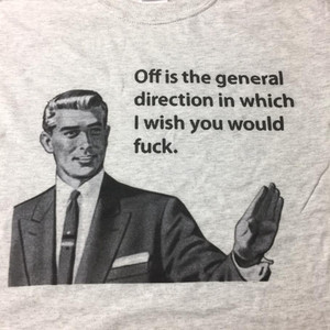 Off is the general direction in which I wish you would fuck Shirt