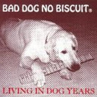 BAD DOG NO BISCUIT - LIVING IN DOG YEARS CD